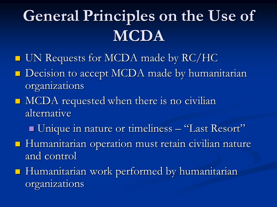 General Principles on the Use of MCDA UN Requests for MCDA made by RC/HC UN Requests for MCDA made by RC/HC Decision to accept MCDA made by humanitari