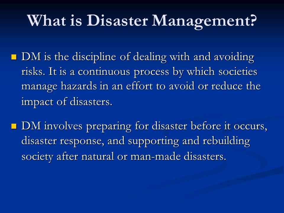 What is Disaster Management? DM is the discipline of dealing with and avoiding risks. It is a continuous process by which societies manage hazards in