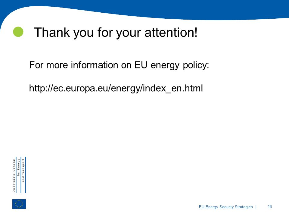 | 16 EU Energy Security Strategies Thank you for your attention! For more information on EU energy policy: http://ec.europa.eu/energy/index_en.html