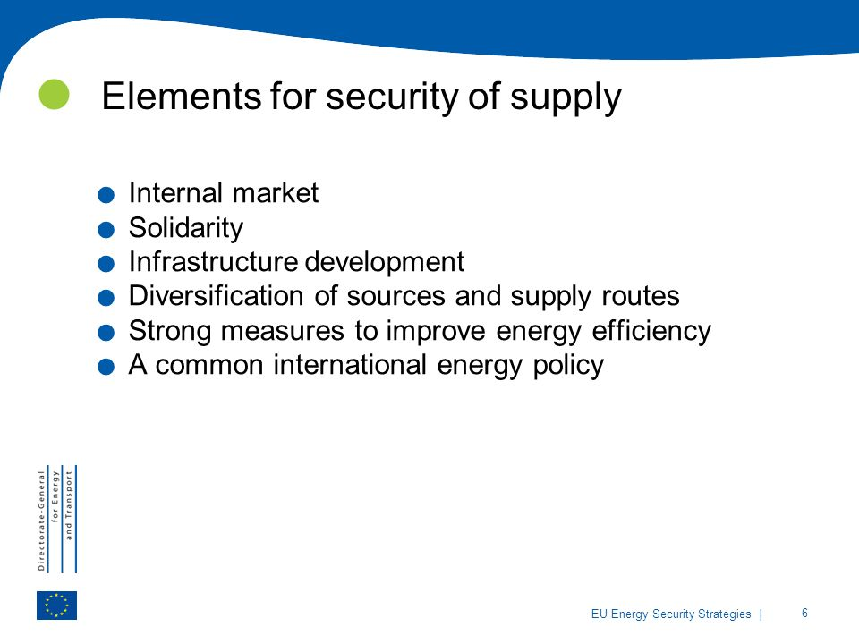 | 6 EU Energy Security Strategies Elements for security of supply. Internal market. Solidarity. Infrastructure development. Diversification of sources