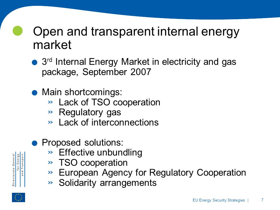 | 7 EU Energy Security Strategies Open and transparent internal energy market. 3 rd Internal Energy Market in electricity and gas package, September 2