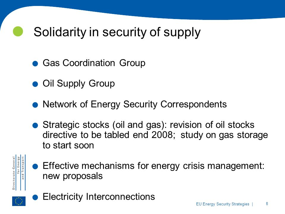 | 8 EU Energy Security Strategies Solidarity in security of supply. Gas Coordination Group. Oil Supply Group. Network of Energy Security Correspondent