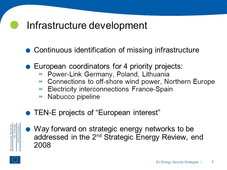 | 9 EU Energy Security Strategies Infrastructure development. Continuous identification of missing infrastructure. European coordinators for 4 priorit