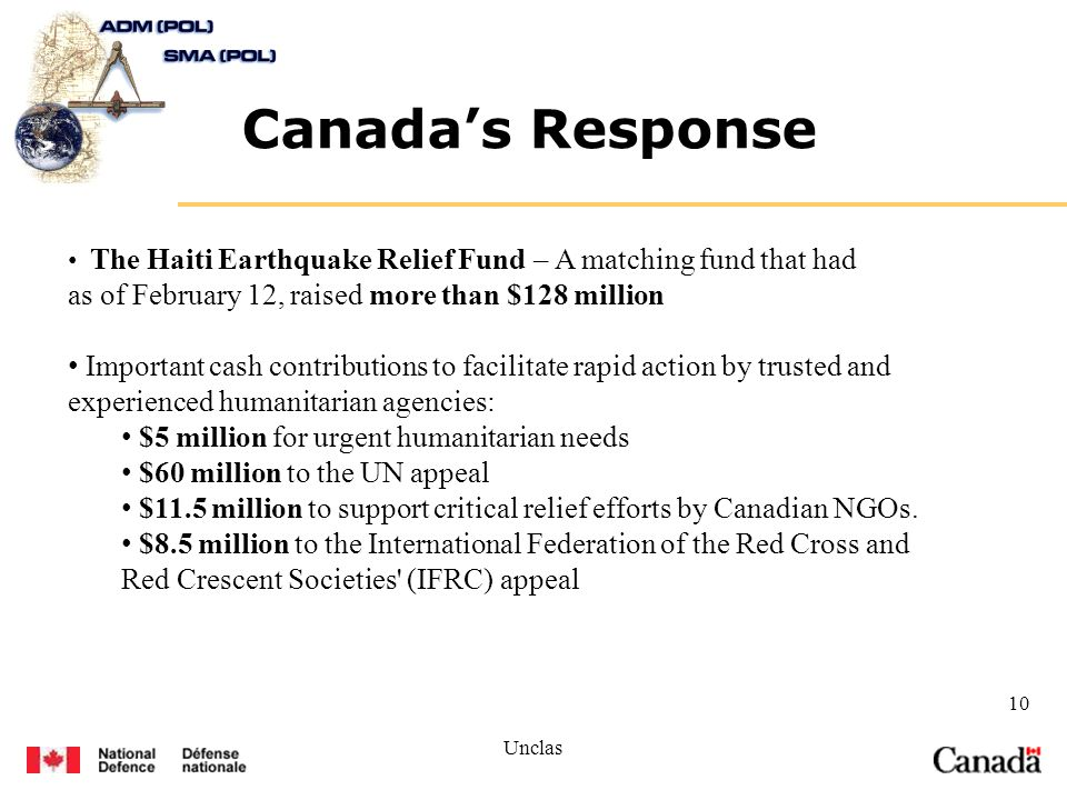 Unclas 10 Canadas Response The Haiti Earthquake Relief Fund – A matching fund that had as of February 12, raised more than $128 million Important cash contributions to facilitate rapid action by trusted and experienced humanitarian agencies: $5 million for urgent humanitarian needs $60 million to the UN appeal $11.5 million to support critical relief efforts by Canadian NGOs.