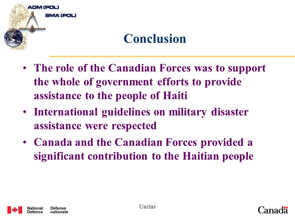 Unclas Conclusion The role of the Canadian Forces was to support the whole of government efforts to provide assistance to the people of Haiti International guidelines on military disaster assistance were respected Canada and the Canadian Forces provided a significant contribution to the Haitian people