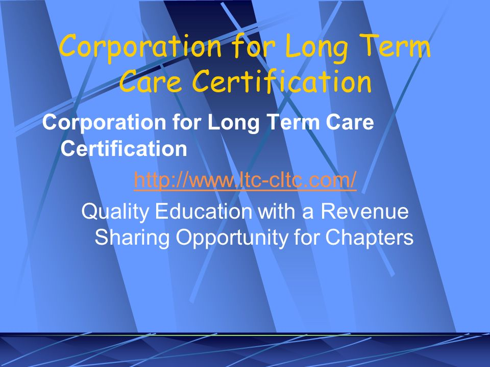Corporation for Long Term Care Certification http://www.ltc-cltc.com/ Quality Education with a Revenue Sharing Opportunity for Chapters