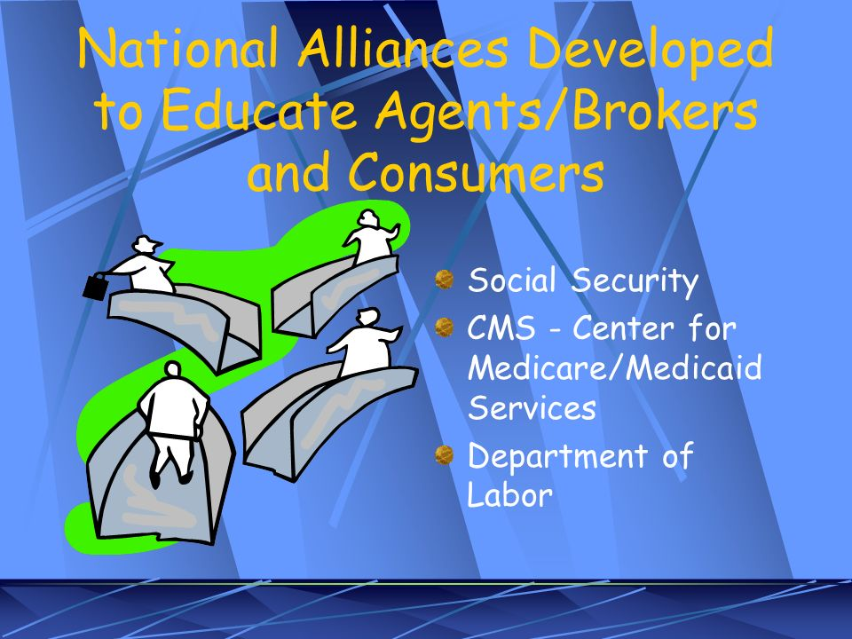 National Alliances Developed to Educate Agents/Brokers and Consumers Social Security CMS - Center for Medicare/Medicaid Services Department of Labor