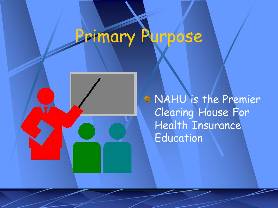 Primary Purpose NAHU is the Premier Clearing House For Health Insurance Education