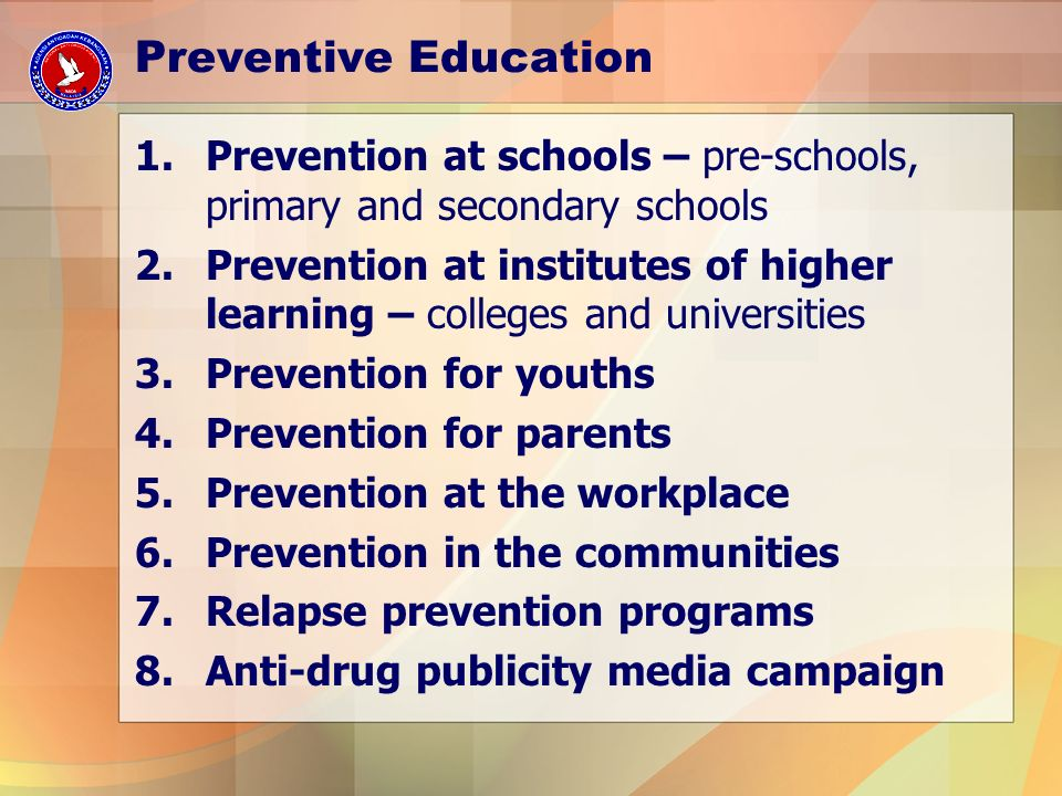 Preventive Education 1.Prevention at schools – pre-schools, primary and secondary schools 2.Prevention at institutes of higher learning – colleges and universities 3.Prevention for youths 4.Prevention for parents 5.Prevention at the workplace 6.Prevention in the communities 7.Relapse prevention programs 8.Anti-drug publicity media campaign