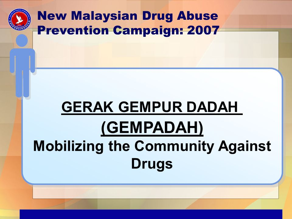 GERAK GEMPUR DADAH (GEMPADAH) Mobilizing the Community Against Drugs GERAK GEMPUR DADAH (GEMPADAH) Mobilizing the Community Against Drugs New Malaysian Drug Abuse Prevention Campaign: 2007