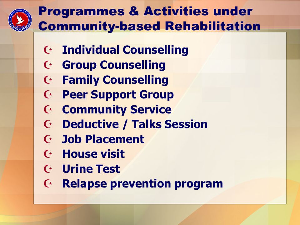 Programmes & Activities under Community-based Rehabilitation ZIndividual Counselling ZGroup Counselling ZFamily Counselling ZPeer Support Group ZCommunity Service ZDeductive / Talks Session ZJob Placement ZHouse visit ZUrine Test ZRelapse prevention program