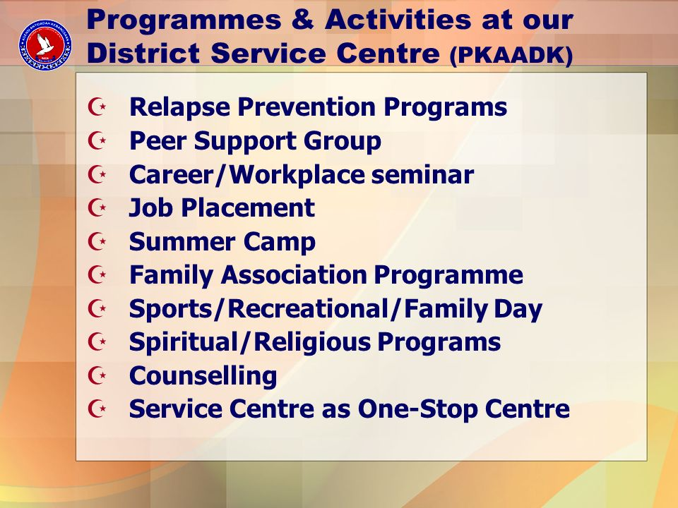 Programmes & Activities at our District Service Centre (PKAADK) ZRelapse Prevention Programs ZPeer Support Group ZCareer/Workplace seminar ZJob Placement ZSummer Camp ZFamily Association Programme ZSports/Recreational/Family Day ZSpiritual/Religious Programs ZCounselling ZService Centre as One-Stop Centre