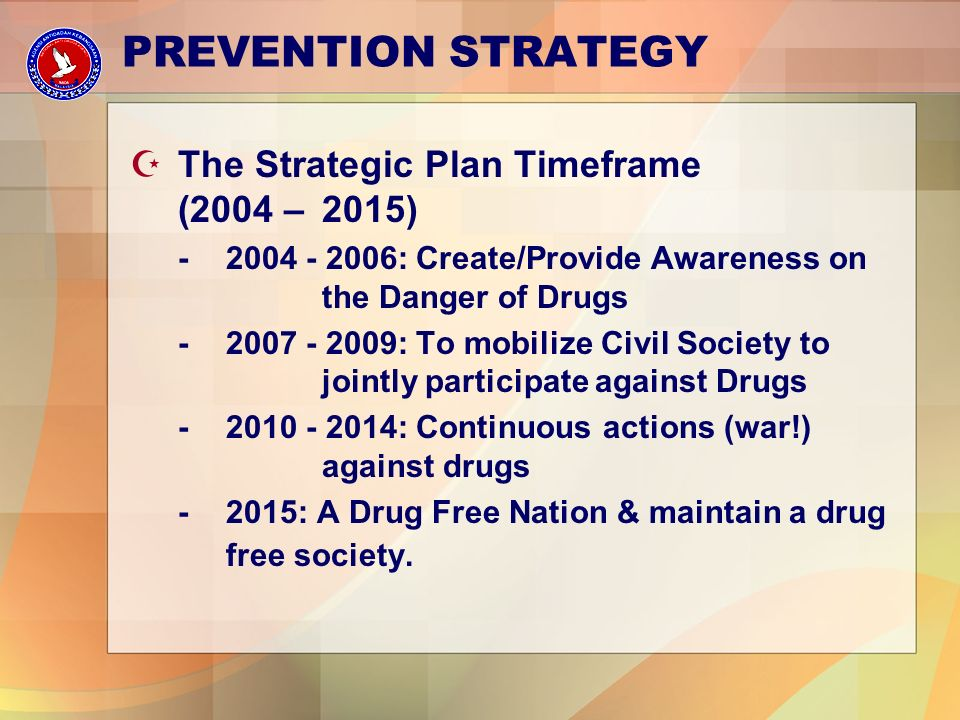 PREVENTION STRATEGY Z The Strategic Plan Timeframe (2004 – 2015) -2004 - 2006: Create/Provide Awareness on the Danger of Drugs -2007 - 2009: To mobilize Civil Society to jointly participate against Drugs -2010 - 2014: Continuous actions (war!) against drugs -2015: A Drug Free Nation & maintain a drug free society.