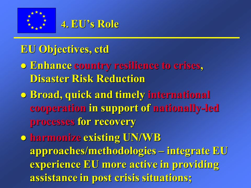 4. EUs Role EU Objectives, ctd l Enhance country resilience to crises, Disaster Risk Reduction l Broad, quick and timely international cooperation in
