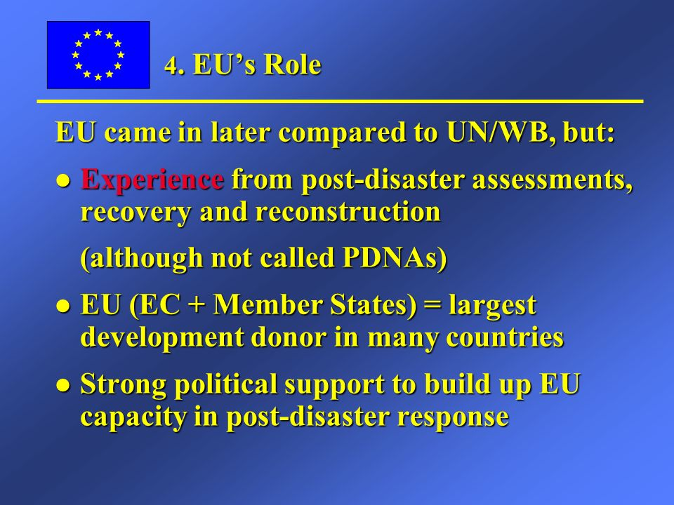 4. EUs Role EU came in later compared to UN/WB, but: l Experience from post-disaster assessments, recovery and reconstruction (although not called PDN