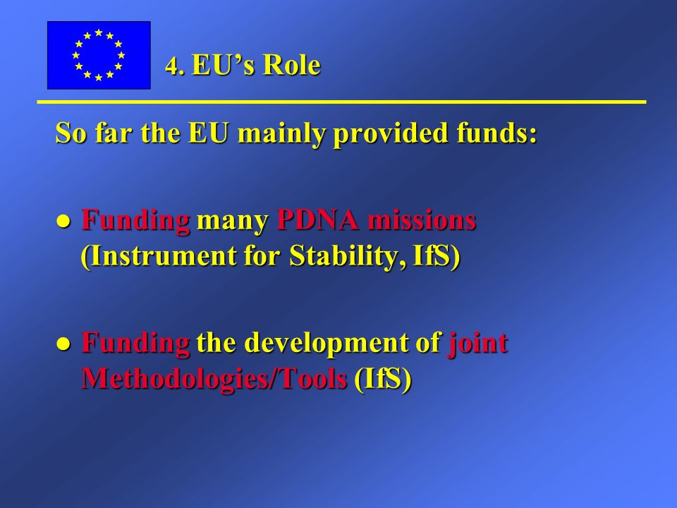 4. EUs Role So far the EU mainly provided funds: l Funding many PDNA missions (Instrument for Stability, IfS) l Funding the development of joint Metho