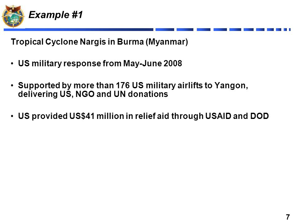 7 Example #1 Tropical Cyclone Nargis in Burma (Myanmar) US military response from May-June 2008 Supported by more than 176 US military airlifts to Yangon, delivering US, NGO and UN donations US provided US$41 million in relief aid through USAID and DOD