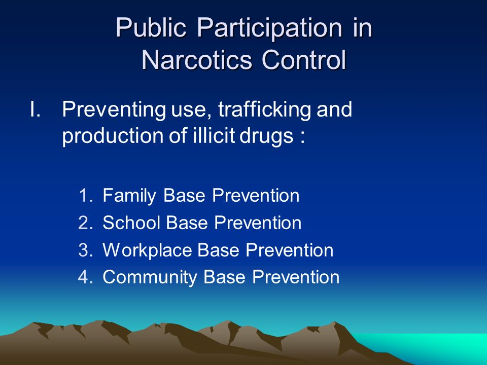 Public Participation in Narcotics Control I.Preventing use, trafficking and production of illicit drugs : 1.Family Base Prevention 2.School Base Prevention 3.Workplace Base Prevention 4.Community Base Prevention