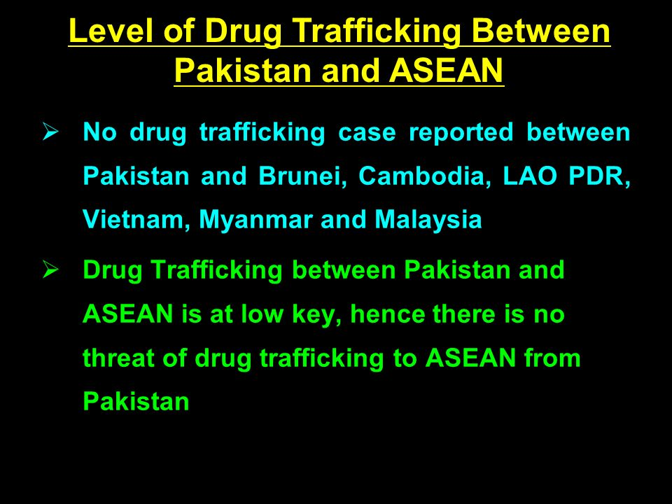 No drug trafficking case reported between Pakistan and Brunei, Cambodia, LAO PDR, Vietnam, Myanmar and Malaysia Drug Trafficking between Pakistan and ASEAN is at low key, hence there is no threat of drug trafficking to ASEAN from Pakistan Level of Drug Trafficking Between Pakistan and ASEAN