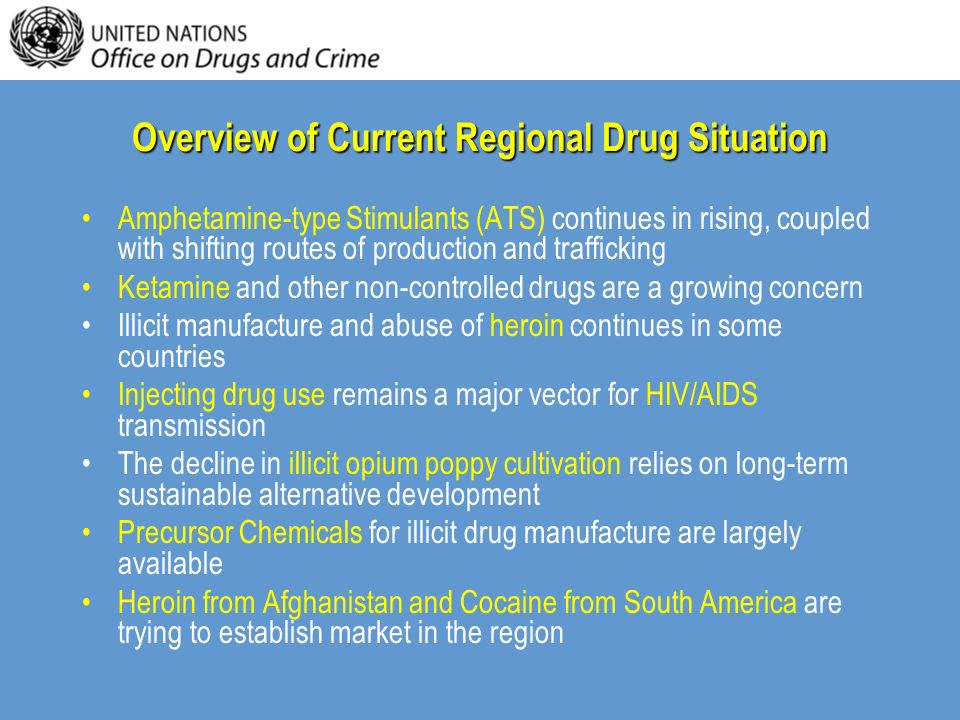 Overview of Current Regional Drug Situation Amphetamine-type Stimulants (ATS) continues in rising, coupled with shifting routes of production and trafficking Ketamine and other non-controlled drugs are a growing concern Illicit manufacture and abuse of heroin continues in some countries Injecting drug use remains a major vector for HIV/AIDS transmission The decline in illicit opium poppy cultivation relies on long-term sustainable alternative development Precursor Chemicals for illicit drug manufacture are largely available Heroin from Afghanistan and Cocaine from South America are trying to establish market in the region
