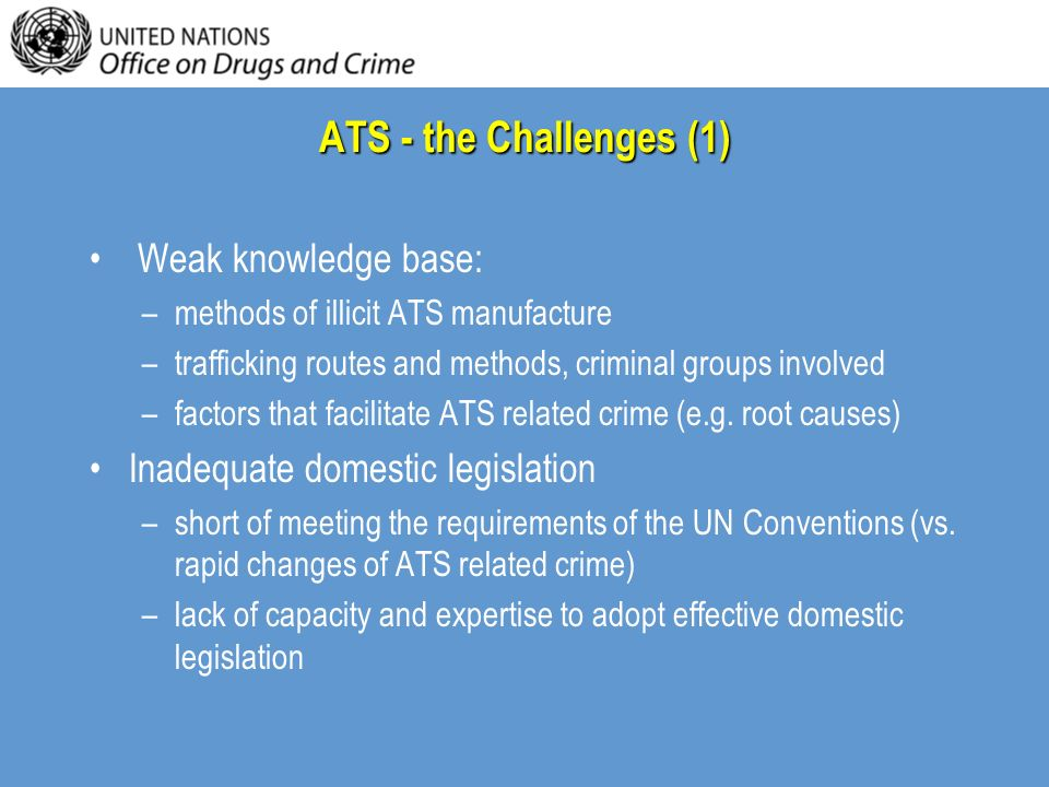 ATS - the Challenges (1) Weak knowledge base: –methods of illicit ATS manufacture –trafficking routes and methods, criminal groups involved –factors t