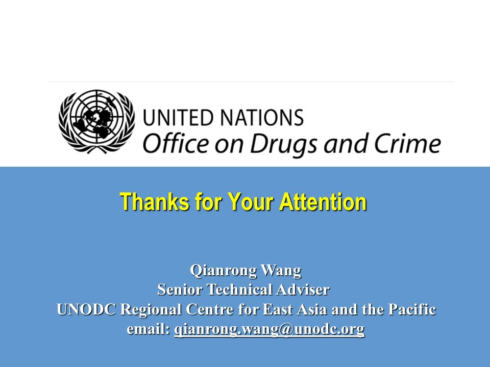 Thanks for Your Attention Qianrong Wang Senior Technical Adviser UNODC Regional Centre for East Asia and the Pacific email: qianrong.wang@unodc.org