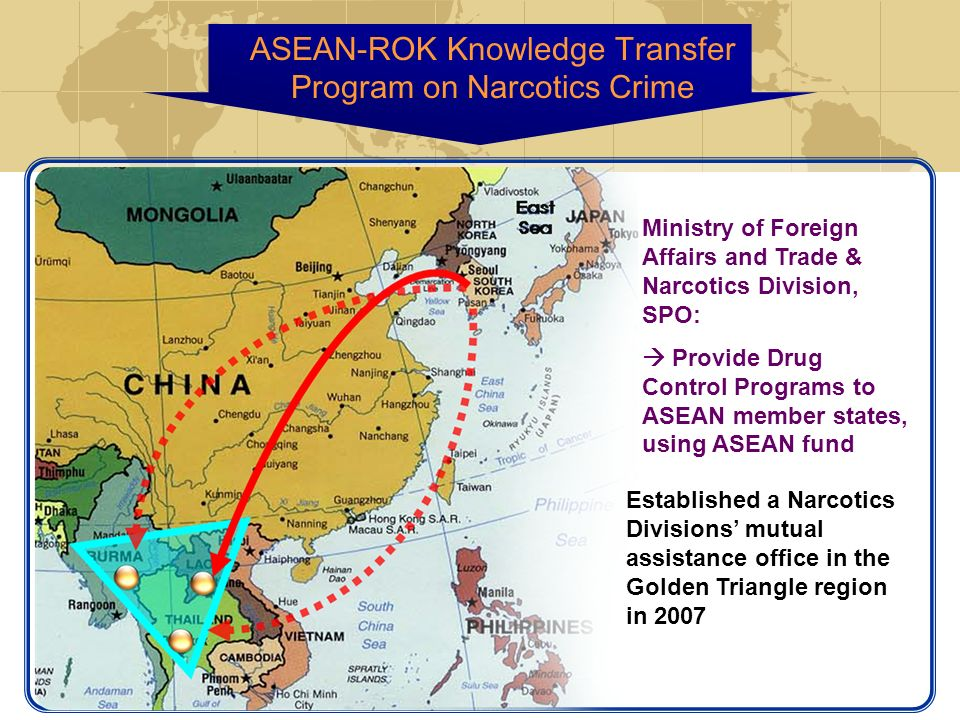 Ministry of Foreign Affairs and Trade & Narcotics Division, SPO: Provide Drug Control Programs to ASEAN member states, using ASEAN fund Established a Narcotics Divisions mutual assistance office in the Golden Triangle region in 2007 ASEAN-ROK Knowledge Transfer Program on Narcotics Crime