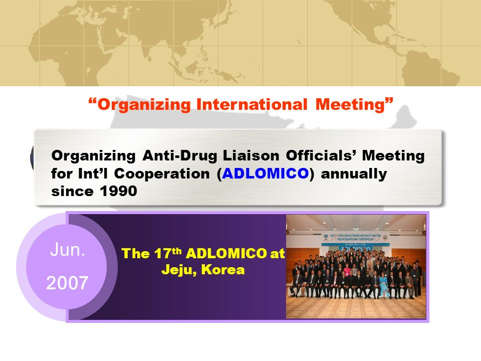 Organizing Anti-Drug Liaison Officials Meeting for Intl Cooperation (ADLOMICO) annually since 1990 Jun.
