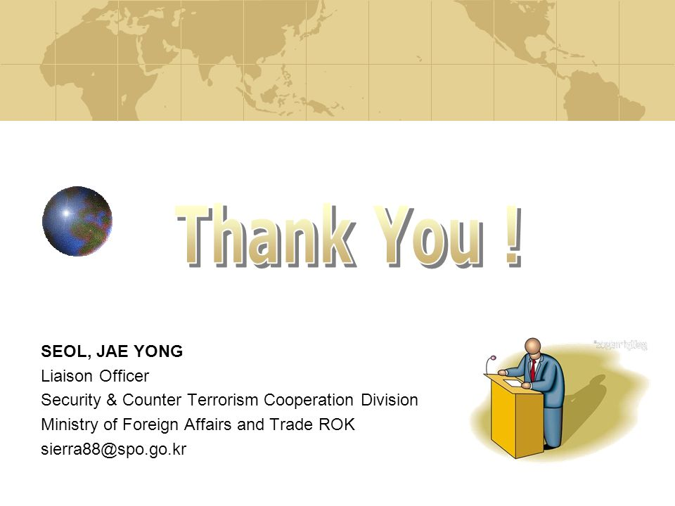 SEOL, JAE YONG Liaison Officer Security & Counter Terrorism Cooperation Division Ministry of Foreign Affairs and Trade ROK