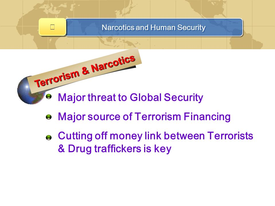 Narcotics and Human Security Major threat to Global Security Major source of Terrorism Financing Cutting off money link between Terrorists & Drug traffickers is key Terrorism & Narcotics