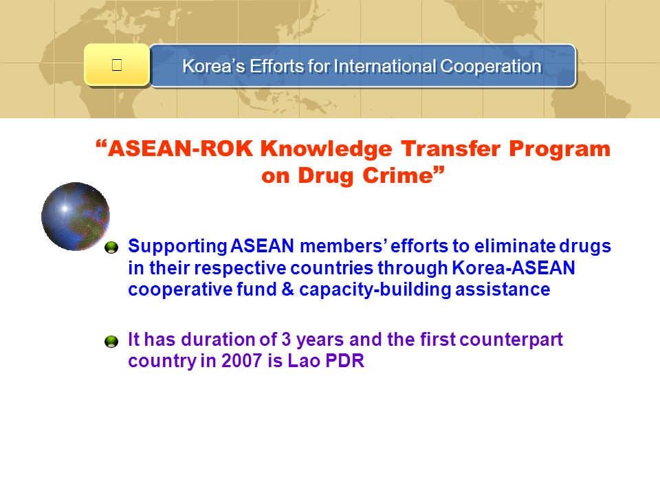 ASEAN-ROK Knowledge Transfer Program on Drug Crime Supporting ASEAN members efforts to eliminate drugs in their respective countries through Korea-ASEAN cooperative fund & capacity-building assistance It has duration of 3 years and the first counterpart country in 2007 is Lao PDR Koreas Efforts for International Cooperation