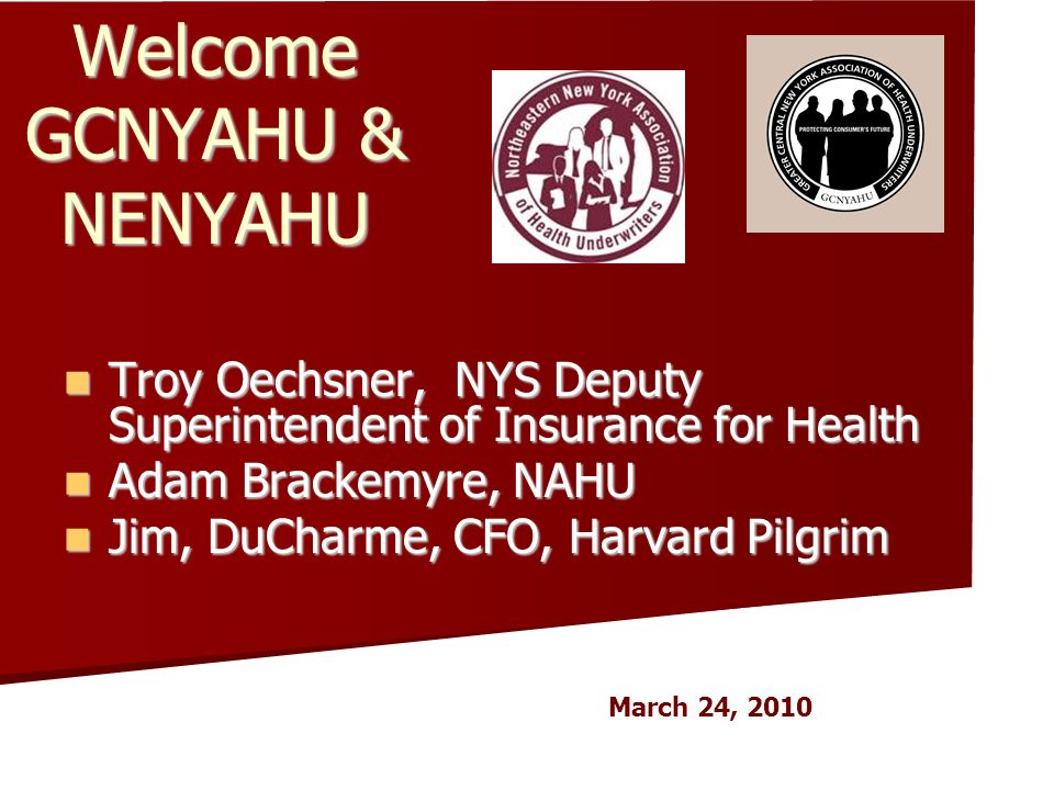 Welcome GCNYAHU & NENYAHU Troy Oechsner, NYS Deputy Superintendent of Insurance for Health Troy Oechsner, NYS Deputy Superintendent of Insurance for Health Adam Brackemyre, NAHU Adam Brackemyre, NAHU Jim, DuCharme, CFO, Harvard Pilgrim Jim, DuCharme, CFO, Harvard Pilgrim March 24, 2010