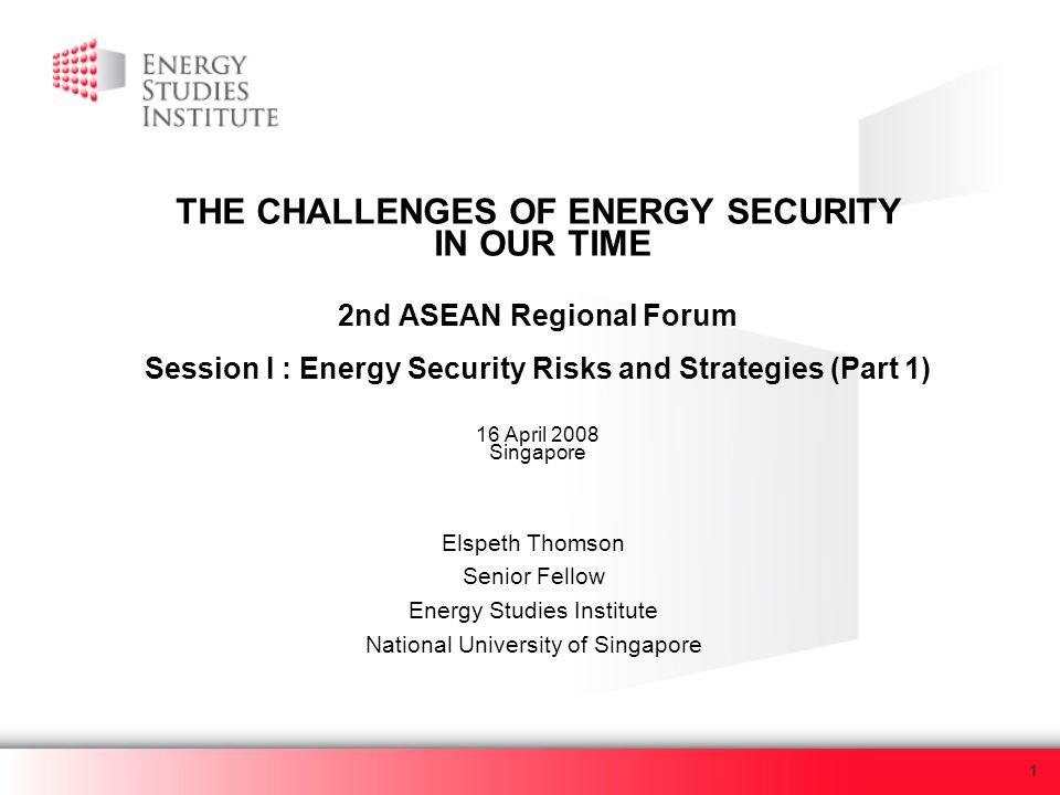 1 THE CHALLENGES OF ENERGY SECURITY IN OUR TIME 2nd ASEAN Regional Forum Session I : Energy Security Risks and Strategies (Part 1) 16 April 2008 Singa