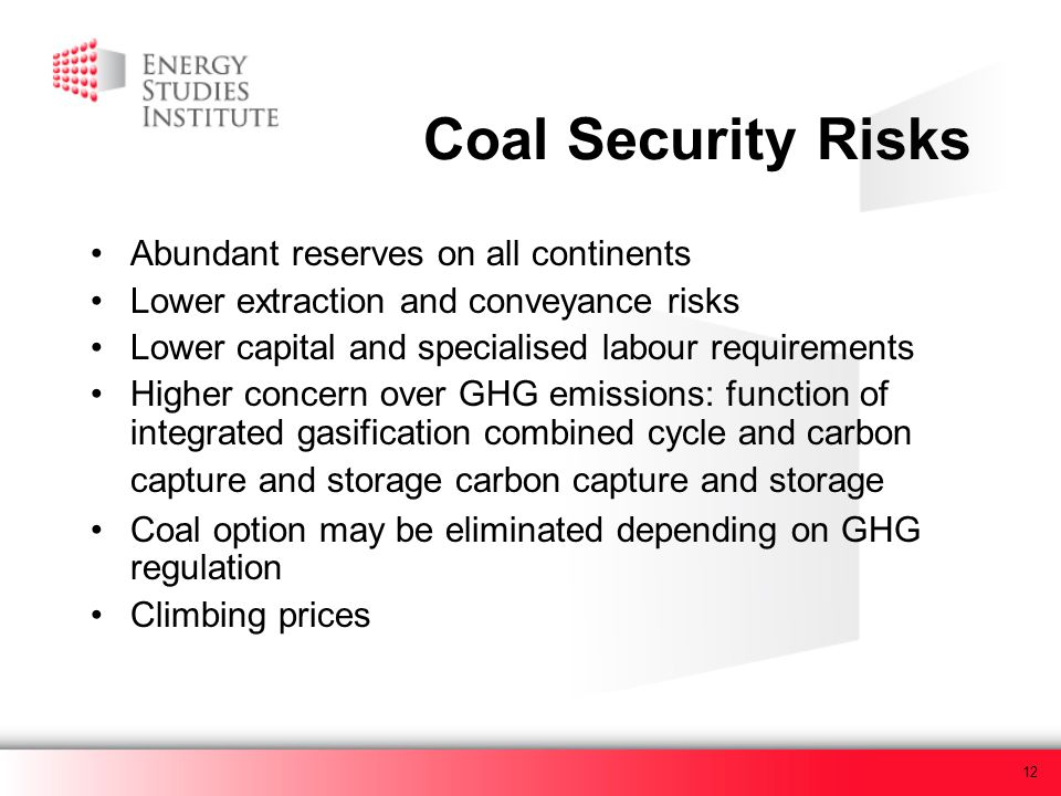 12 Coal Security Risks Abundant reserves on all continents Lower extraction and conveyance risks Lower capital and specialised labour requirements Hig