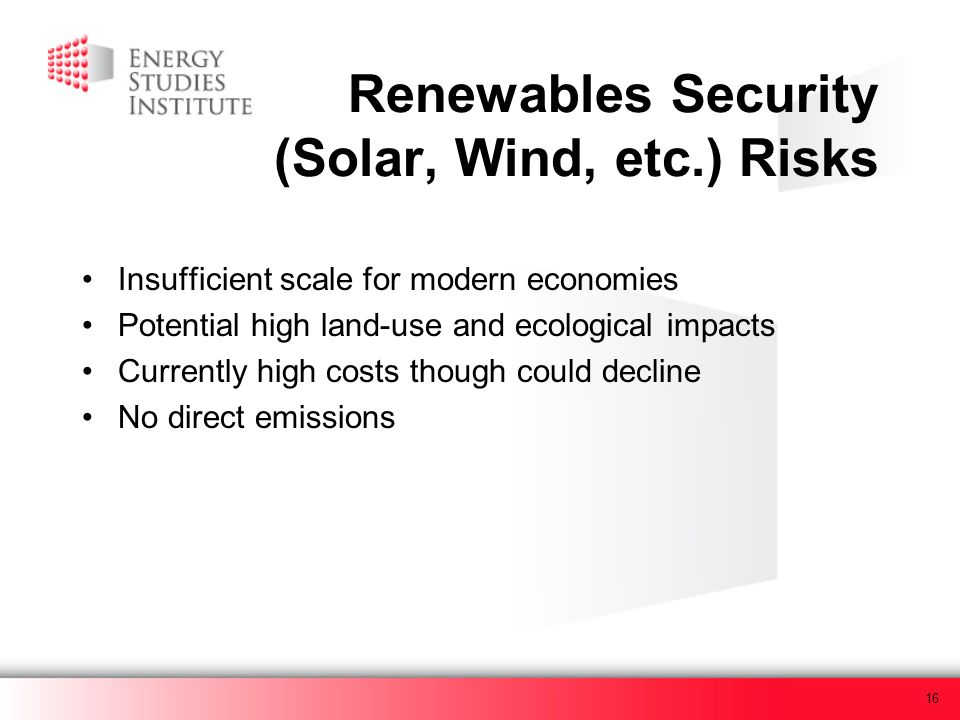 16 Renewables Security (Solar, Wind, etc.) Risks Insufficient scale for modern economies Potential high land-use and ecological impacts Currently high costs though could decline No direct emissions
