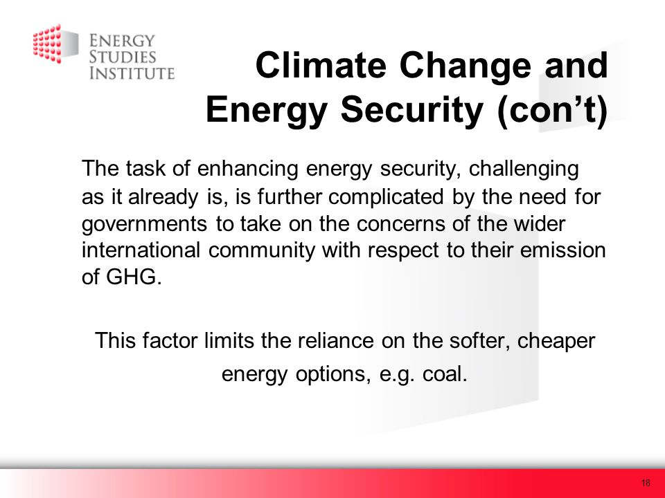 18 Climate Change and Energy Security (cont) The task of enhancing energy security, challenging as it already is, is further complicated by the need for governments to take on the concerns of the wider international community with respect to their emission of GHG.