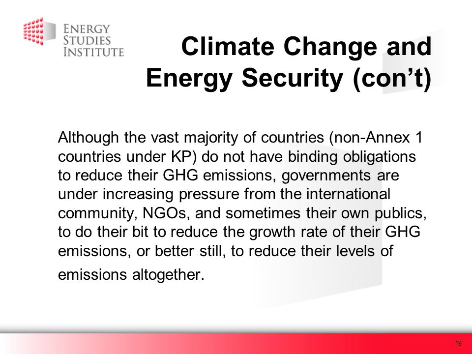 19 Climate Change and Energy Security (cont) Although the vast majority of countries (non-Annex 1 countries under KP) do not have binding obligations to reduce their GHG emissions, governments are under increasing pressure from the international community, NGOs, and sometimes their own publics, to do their bit to reduce the growth rate of their GHG emissions, or better still, to reduce their levels of emissions altogether.