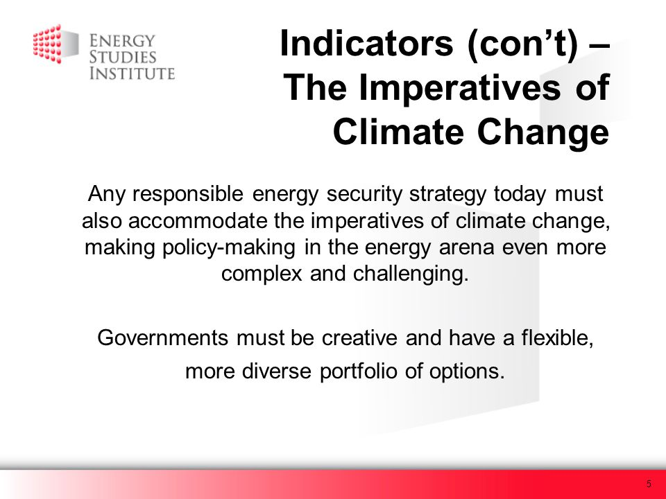 5 Indicators (cont) – The Imperatives of Climate Change Any responsible energy security strategy today must also accommodate the imperatives of climat