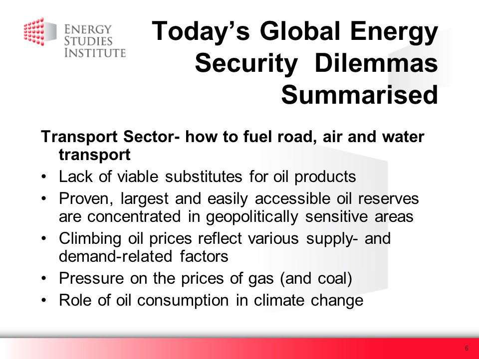6 Todays Global Energy Security Dilemmas Summarised Transport Sector- how to fuel road, air and water transport Lack of viable substitutes for oil products Proven, largest and easily accessible oil reserves are concentrated in geopolitically sensitive areas Climbing oil prices reflect various supply- and demand-related factors Pressure on the prices of gas (and coal) Role of oil consumption in climate change