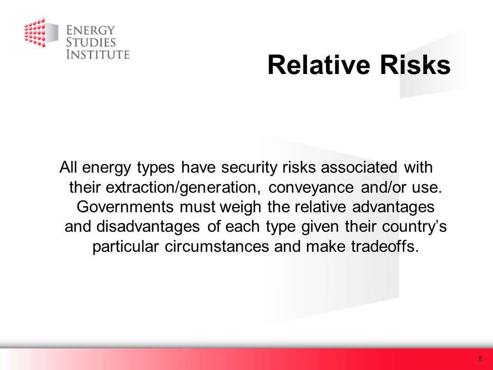 8 Relative Risks All energy types have security risks associated with their extraction/generation, conveyance and/or use. Governments must weigh the r