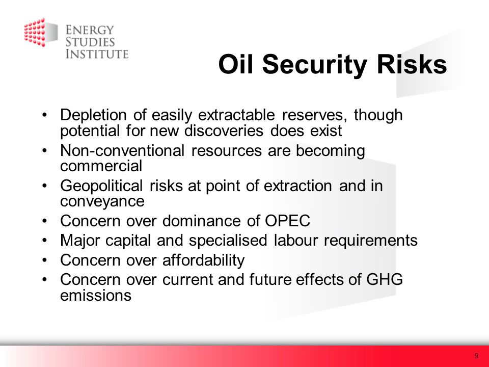 9 Oil Security Risks Depletion of easily extractable reserves, though potential for new discoveries does exist Non-conventional resources are becoming commercial Geopolitical risks at point of extraction and in conveyance Concern over dominance of OPEC Major capital and specialised labour requirements Concern over affordability Concern over current and future effects of GHG emissions