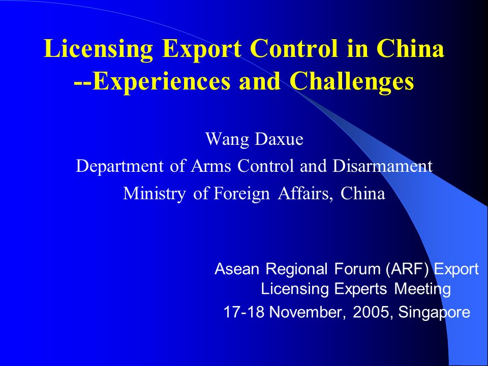 Licensing Export Control in China --Experiences and Challenges Wang Daxue Department of Arms Control and Disarmament Ministry of Foreign Affairs, China Asean Regional Forum (ARF) Export Licensing Experts Meeting 17-18 November, 2005, Singapore