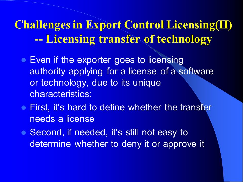 Challenges in Export Control Licensing(II) -- Licensing transfer of technology Even if the exporter goes to licensing authority applying for a license of a software or technology, due to its unique characteristics: First, its hard to define whether the transfer needs a license Second, if needed, its still not easy to determine whether to deny it or approve it