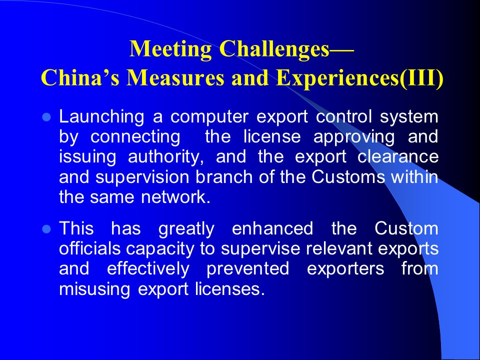 Meeting Challenges Chinas Measures and Experiences(III) Launching a computer export control system by connecting the license approving and issuing authority, and the export clearance and supervision branch of the Customs within the same network.