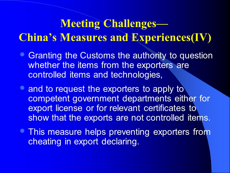 Meeting Challenges Chinas Measures and Experiences(IV) Granting the Customs the authority to question whether the items from the exporters are controlled items and technologies, and to request the exporters to apply to competent government departments either for export license or for relevant certificates to show that the exports are not controlled items.
