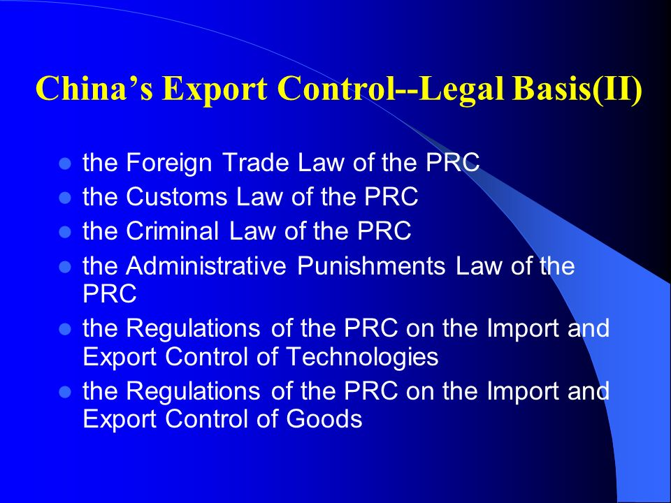 Chinas Export Control--Legal Basis(II) the Foreign Trade Law of the PRC the Customs Law of the PRC the Criminal Law of the PRC the Administrative Punishments Law of the PRC the Regulations of the PRC on the Import and Export Control of Technologies the Regulations of the PRC on the Import and Export Control of Goods