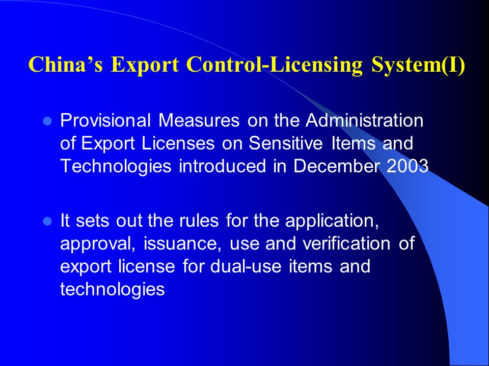 Chinas Export Control-Licensing System(I) Provisional Measures on the Administration of Export Licenses on Sensitive Items and Technologies introduced in December 2003 It sets out the rules for the application, approval, issuance, use and verification of export license for dual-use items and technologies