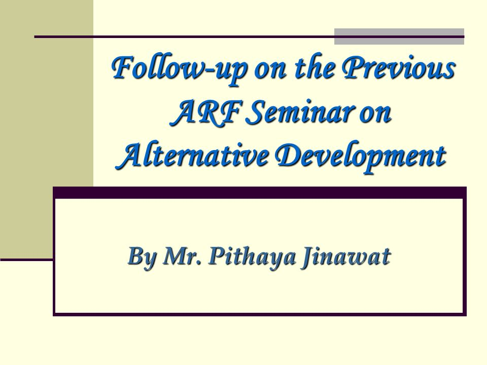 Follow-up on the Previous ARF Seminar on Alternative Development By Mr. Pithaya Jinawat