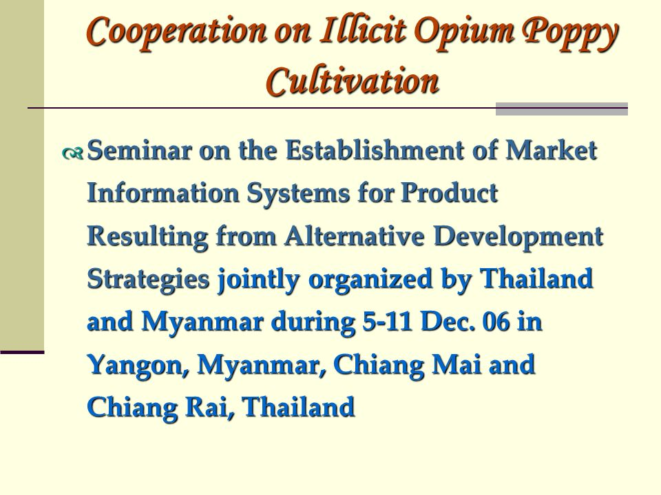 Cooperation on Illicit Opium Poppy Cultivation Seminar on the Establishment of Market Information Systems for Product Resulting from Alternative Development Strategies jointly organized by Thailand and Myanmar during 5-11 Dec.