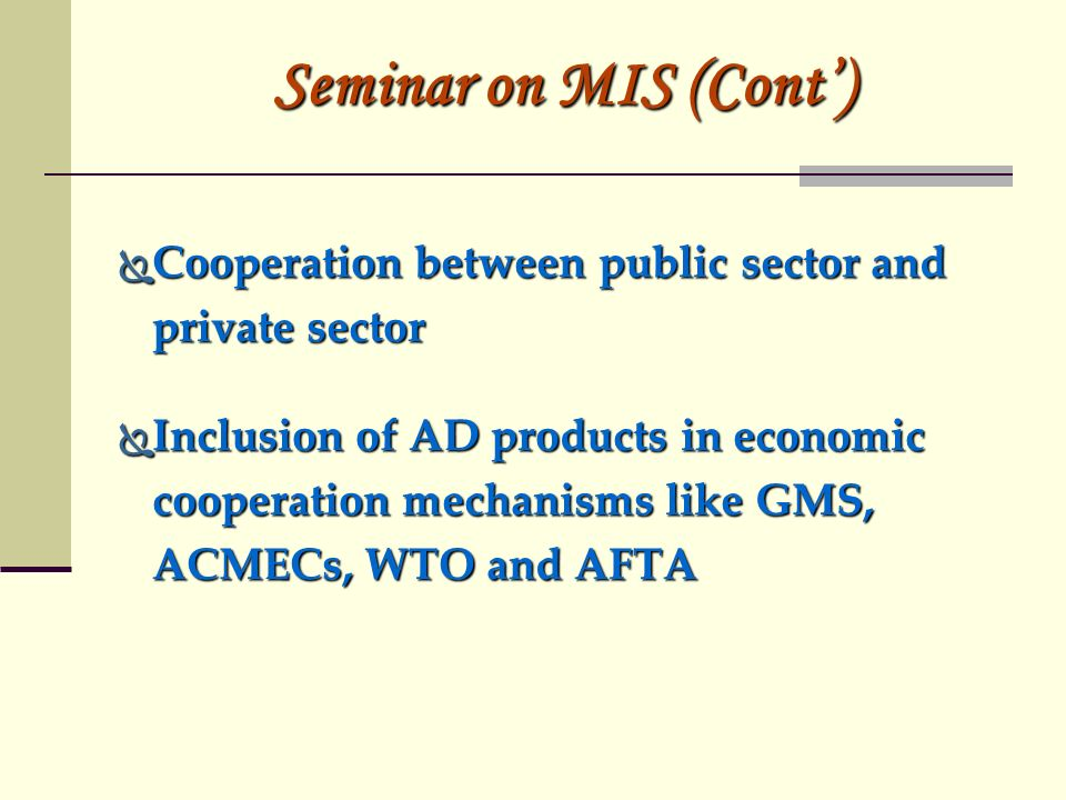 Seminar on MIS (Cont) Cooperation between public sector and private sector Cooperation between public sector and private sector Inclusion of AD products in economic cooperation mechanisms like GMS, ACMECs, WTO and AFTA Inclusion of AD products in economic cooperation mechanisms like GMS, ACMECs, WTO and AFTA